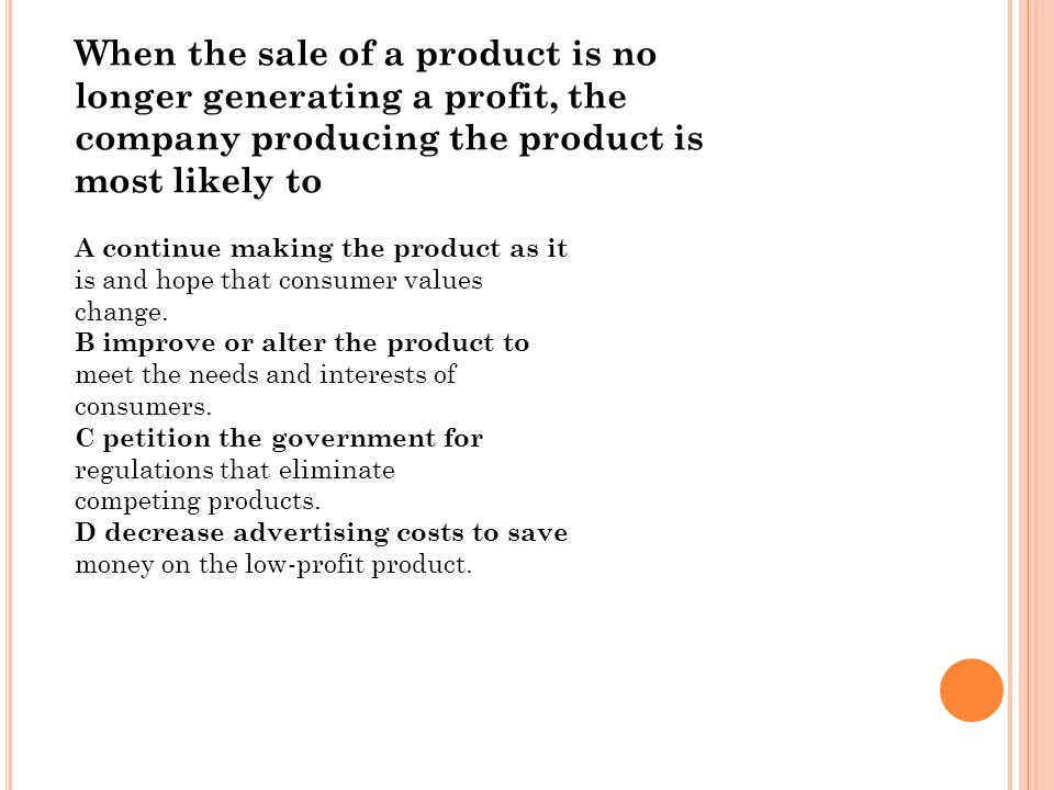 When the sale of a product is no longer generating a profit, the company producing the product is most likely to A continue making the product as it i