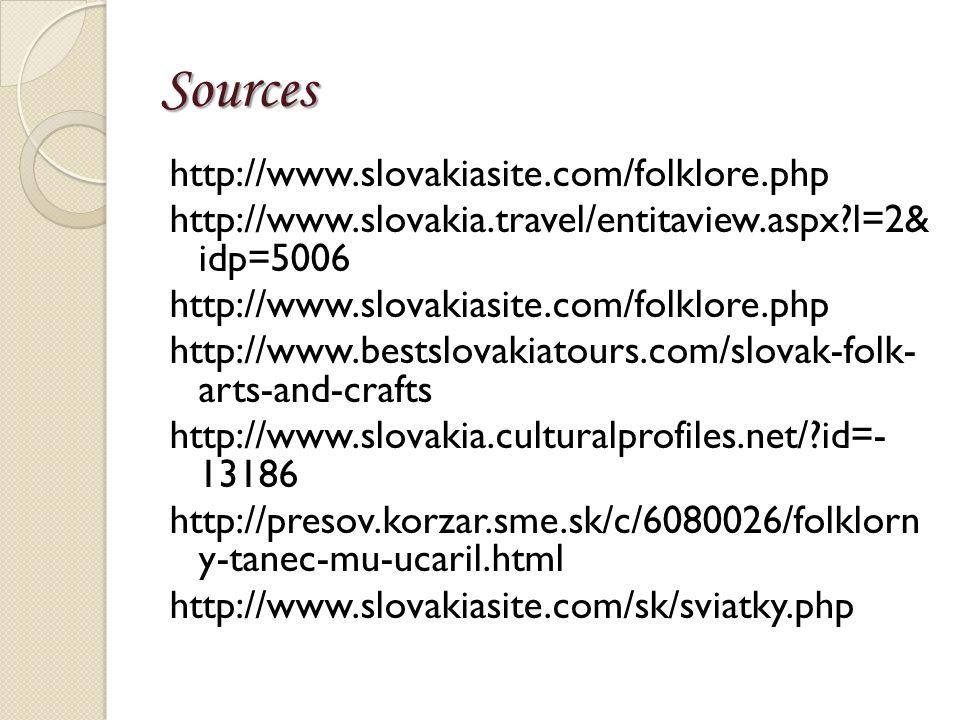 Sources http://www.slovakiasite.com/folklore.php http://www.slovakia.travel/entitaview.aspx l=2& idp=5006 http://www.slovakiasite.com/folklore.php http://www.bestslovakiatours.com/slovak-folk- arts-and-crafts http://www.slovakia.culturalprofiles.net/ id=- 13186 http://presov.korzar.sme.sk/c/6080026/folklorn y-tanec-mu-ucaril.html http://www.slovakiasite.com/sk/sviatky.php