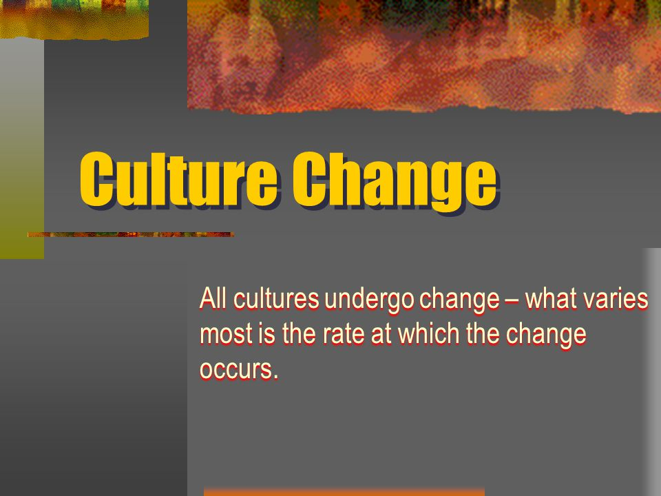 Culture Change All cultures undergo change – what varies most is the rate at which the change occurs.