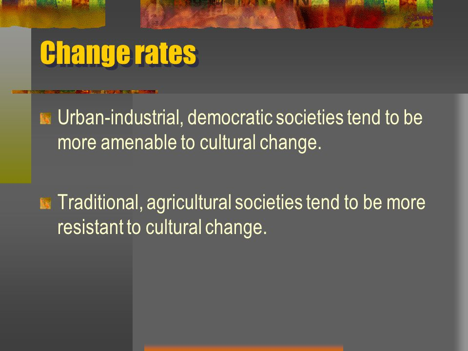 Change rates Urban-industrial, democratic societies tend to be more amenable to cultural change.