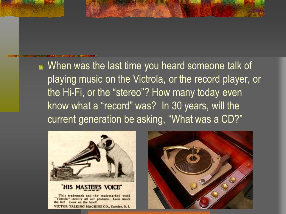 When was the last time you heard someone talk of playing music on the Victrola, or the record player, or the Hi-Fi, or the stereo .