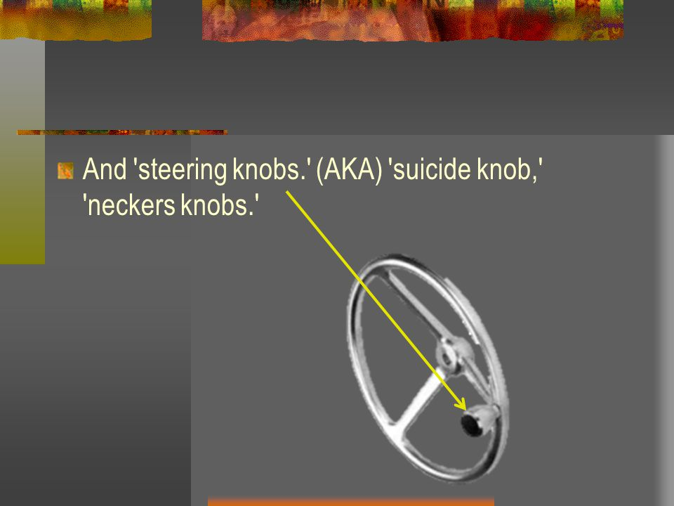 And steering knobs. (AKA) suicide knob, neckers knobs.