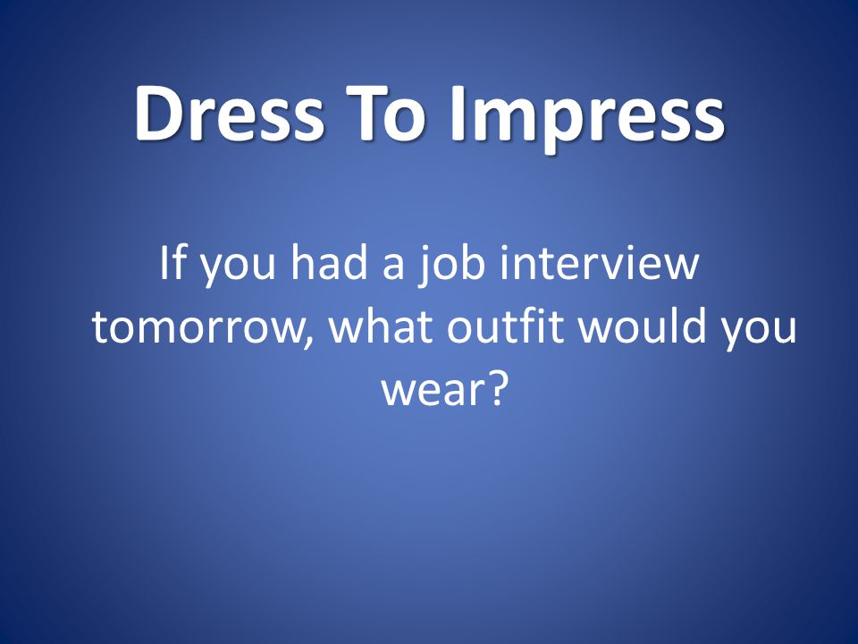 Dress To Impress If you had a job interview tomorrow, what outfit would you wear?