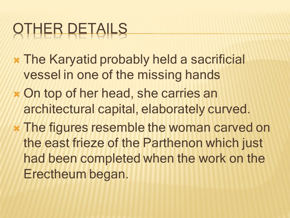  The Karyatid probably held a sacrificial vessel in one of the missing hands  On top of her head, she carries an architectural capital, elaborately curved.