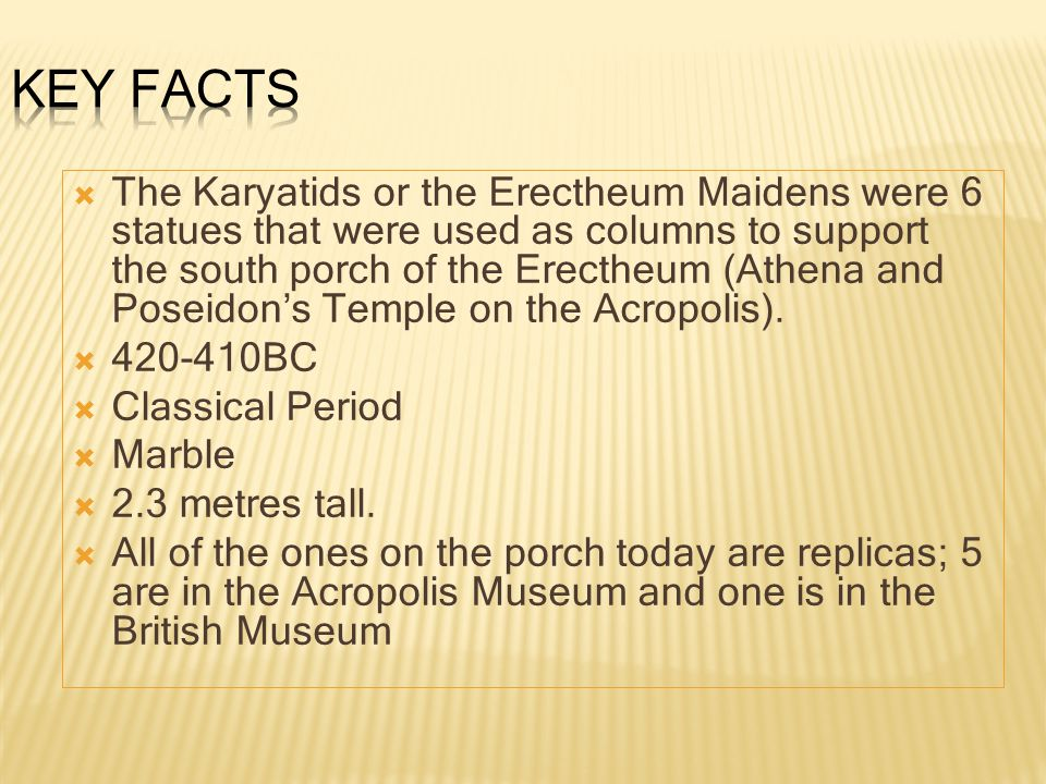  The Karyatids or the Erectheum Maidens were 6 statues that were used as columns to support the south porch of the Erectheum (Athena and Poseidon's Temple on the Acropolis).
