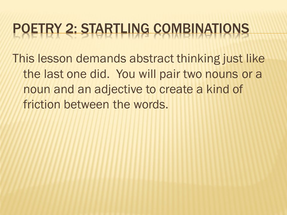 This lesson demands abstract thinking just like the last one did. You will pair two nouns or a noun and an adjective to create a kind of friction betw