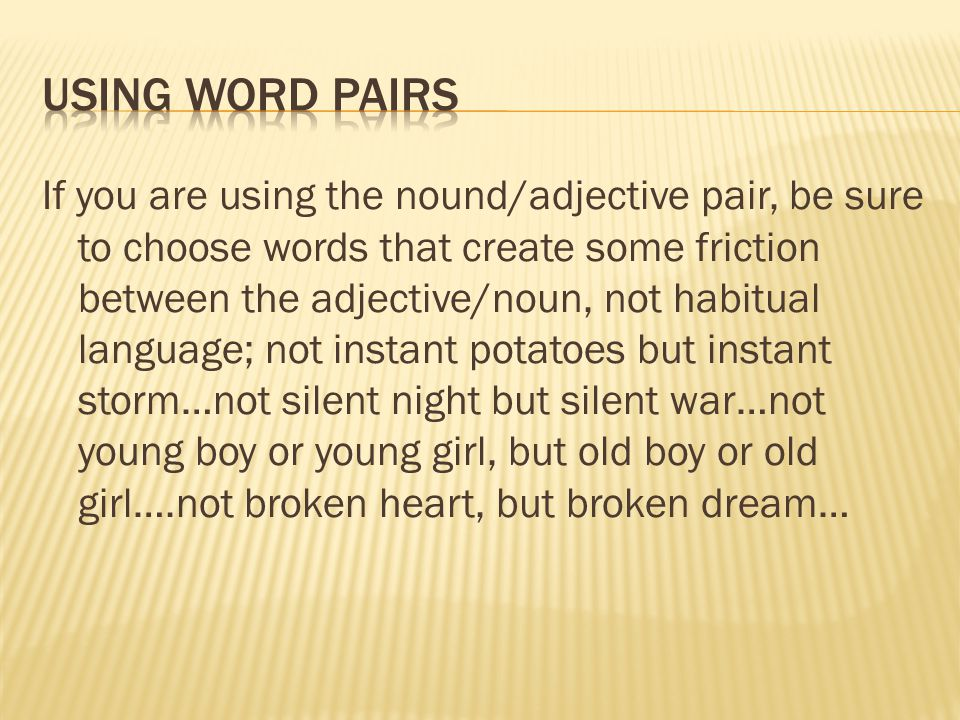 If you are using the nound/adjective pair, be sure to choose words that create some friction between the adjective/noun, not habitual language; not in