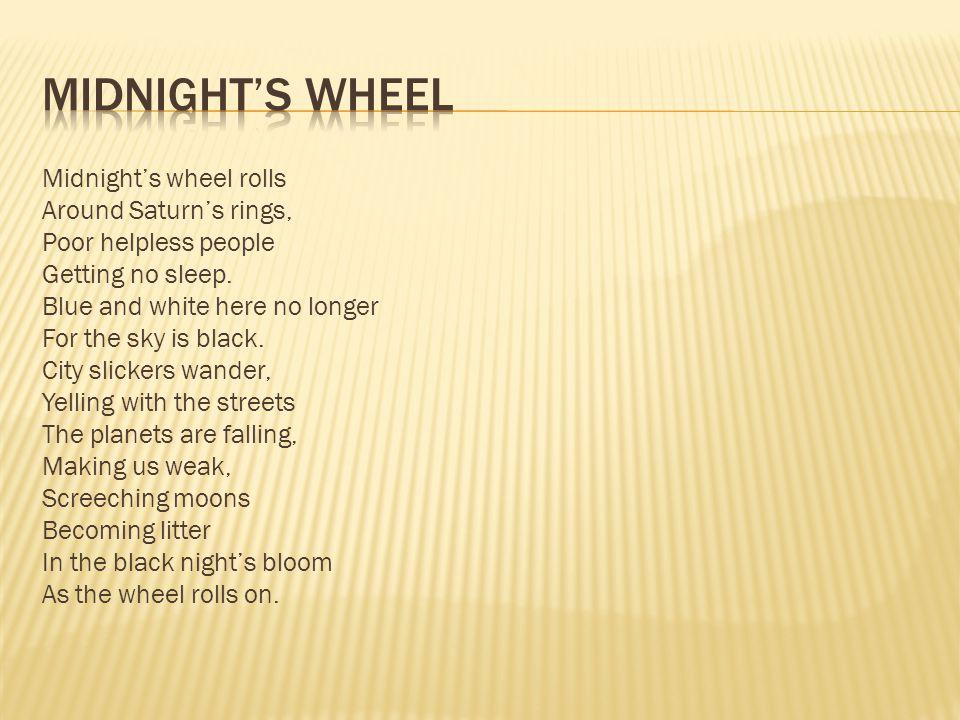 Midnight's wheel rolls Around Saturn's rings, Poor helpless people Getting no sleep.
