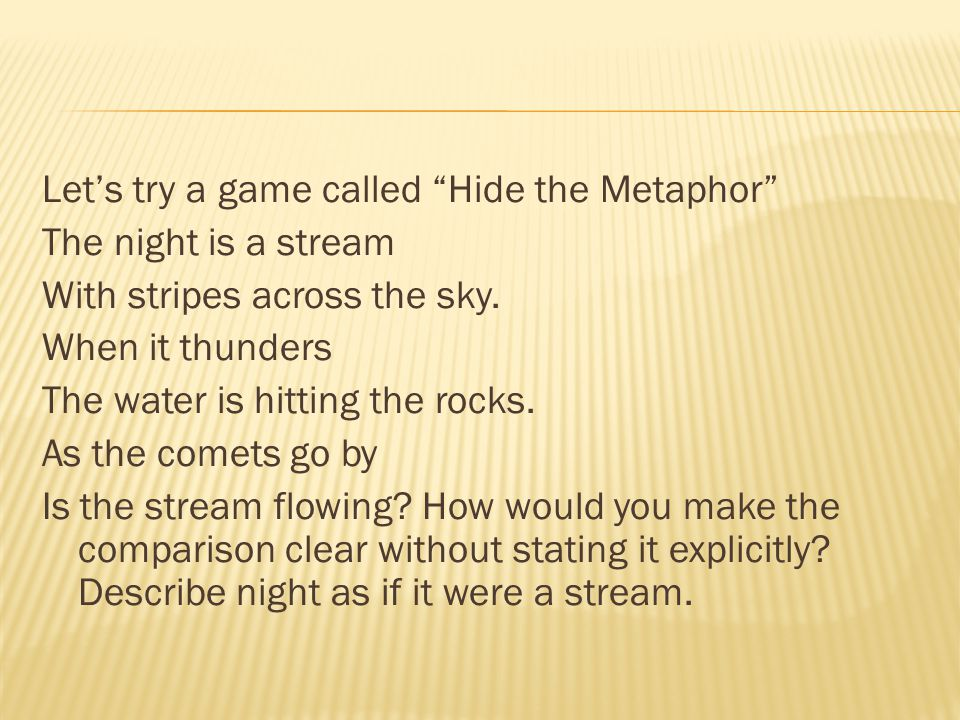 Let's try a game called Hide the Metaphor The night is a stream With stripes across the sky.