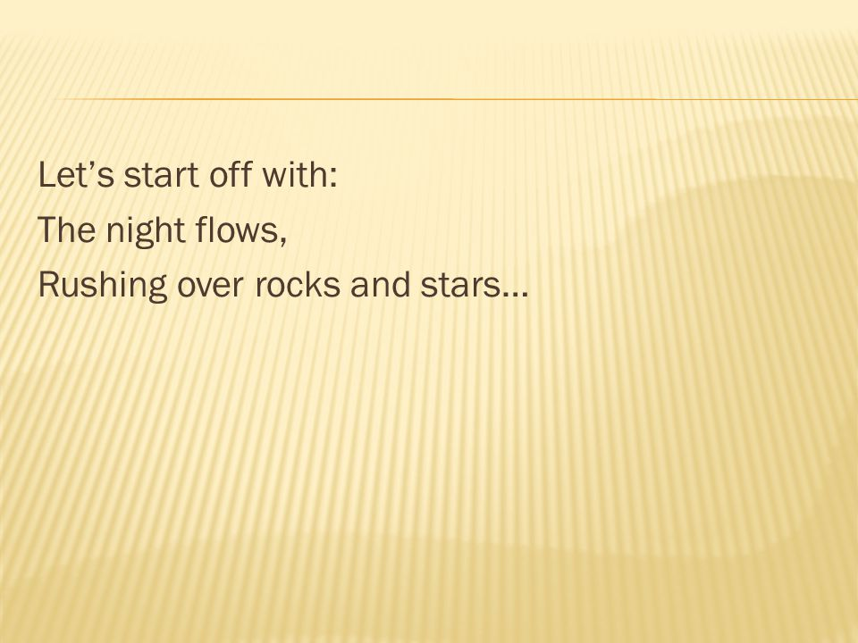 Let's start off with: The night flows, Rushing over rocks and stars…