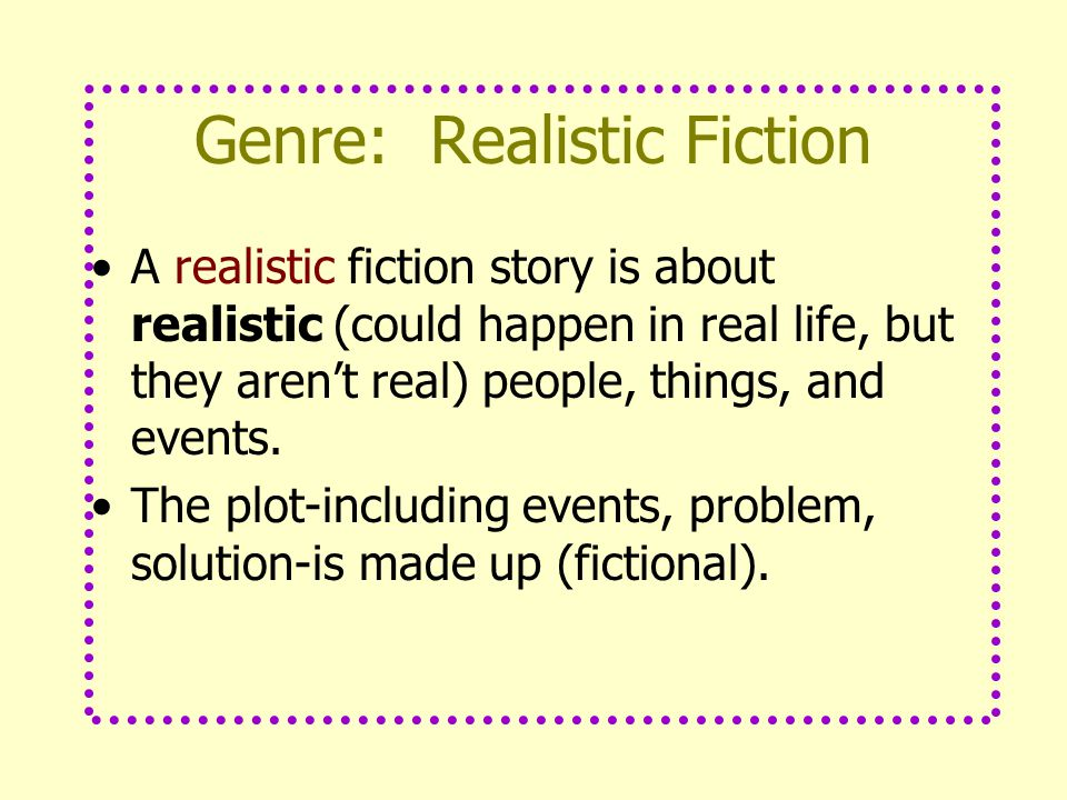 Genre: Realistic Fiction A realistic fiction story is about realistic (could happen in real life, but they aren't real) people, things, and events.
