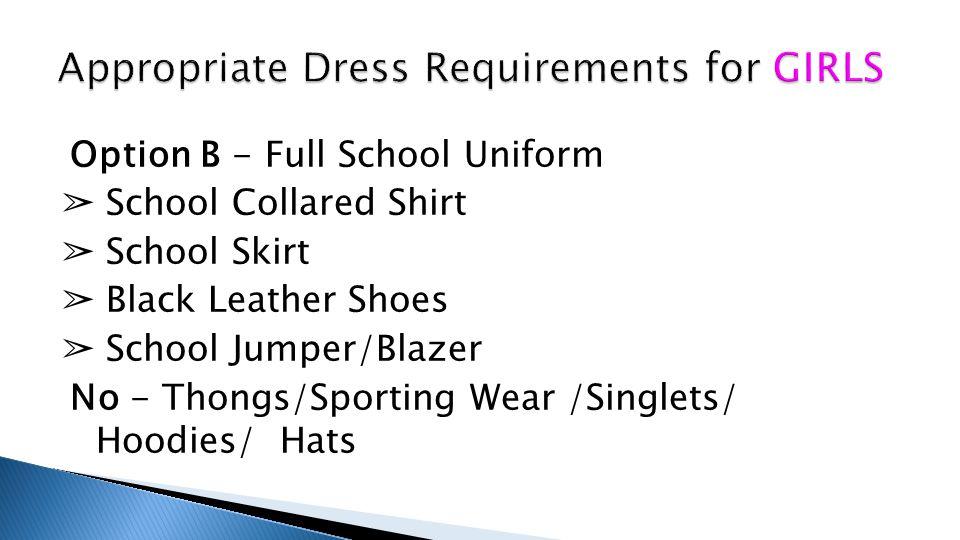 Option B - Full School Uniform ➢ School Collared Shirt ➢ School Skirt ➢ Black Leather Shoes ➢ School Jumper/Blazer No - Thongs/Sporting Wear /Singlets/ Hoodies/ Hats