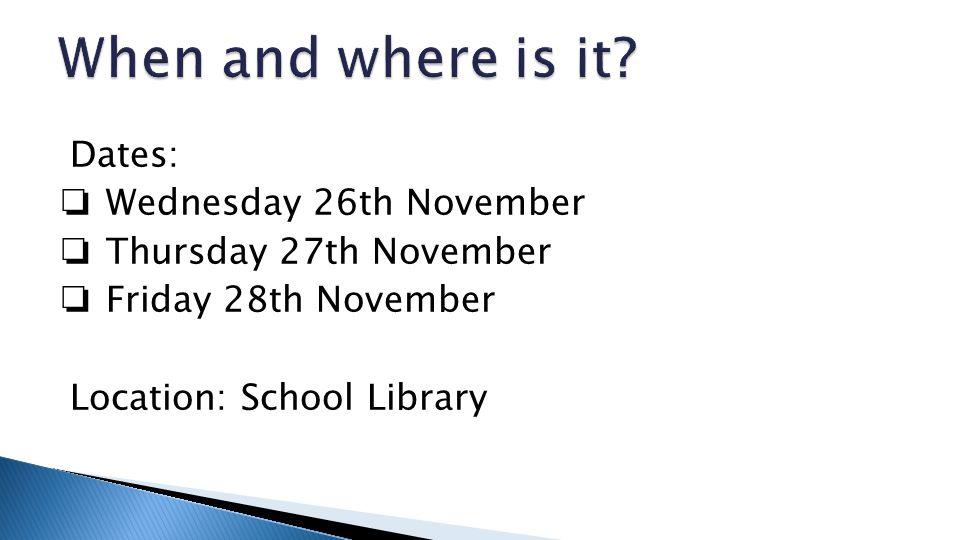 Dates: ❏ Wednesday 26th November ❏ Thursday 27th November ❏ Friday 28th November Location: School Library