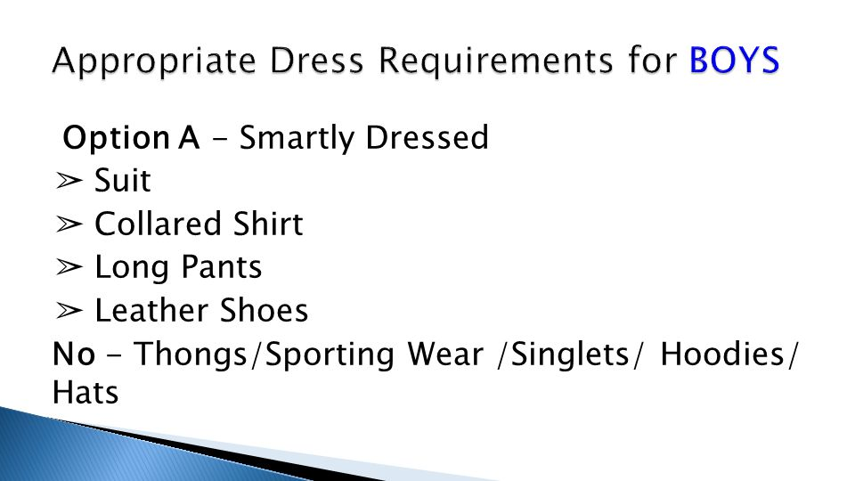 Option A - Smartly Dressed ➢ Suit ➢ Collared Shirt ➢ Long Pants ➢ Leather Shoes No - Thongs/Sporting Wear /Singlets/ Hoodies/ Hats