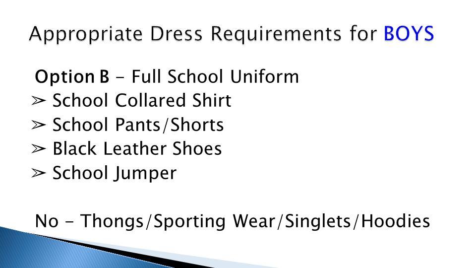 Option B - Full School Uniform ➢ School Collared Shirt ➢ School Pants/Shorts ➢ Black Leather Shoes ➢ School Jumper No - Thongs/Sporting Wear/Singlets/Hoodies