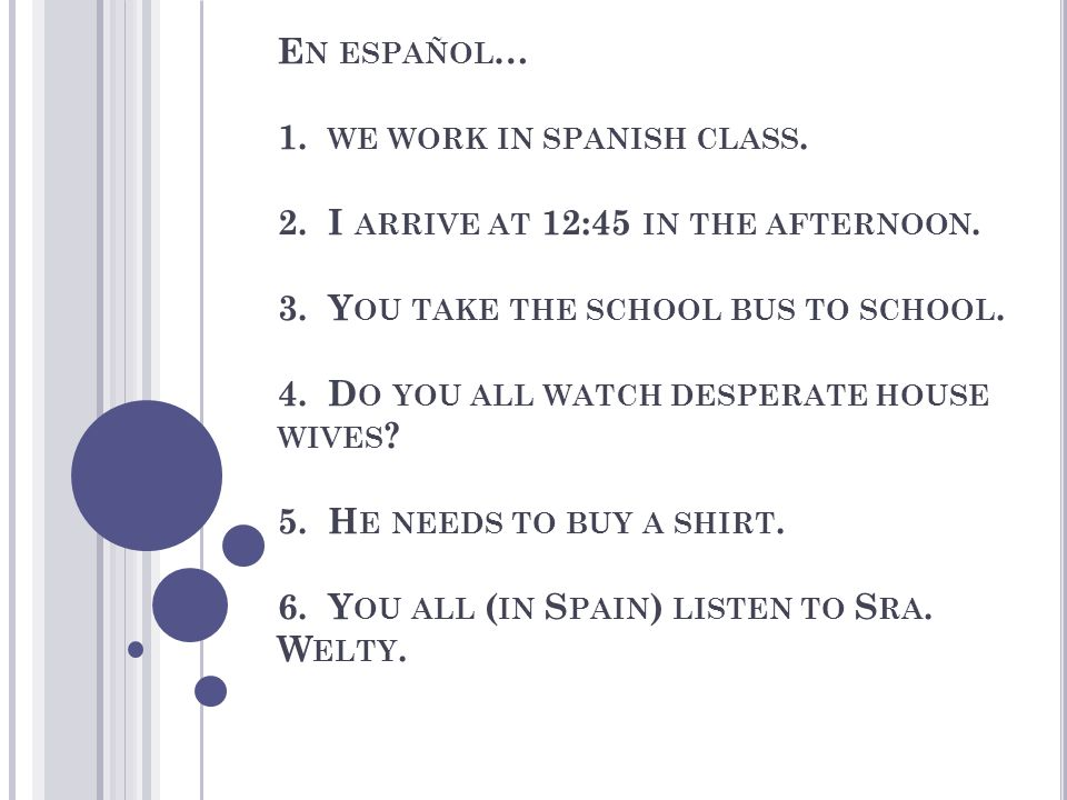 E N ESPAÑOL … 1. WE WORK IN SPANISH CLASS. 2. I ARRIVE AT 12:45 IN THE AFTERNOON.