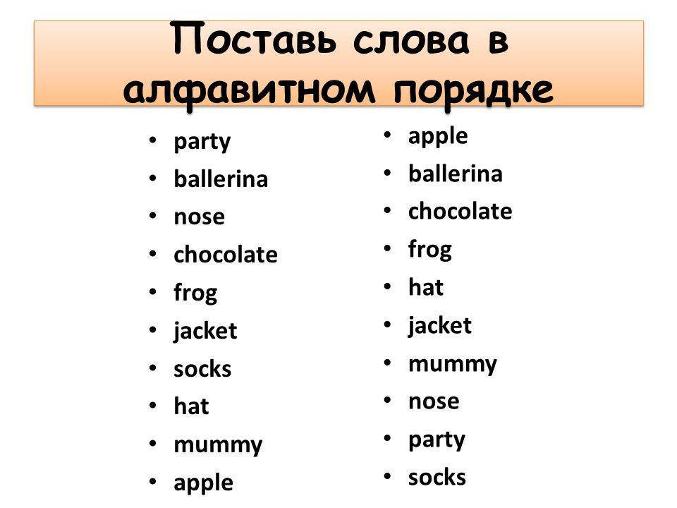 Поставь слова в алфавитном порядке party ballerina nose chocolate frog jacket socks hat mummy apple ballerina chocolate frog hat jacket mummy nose party socks