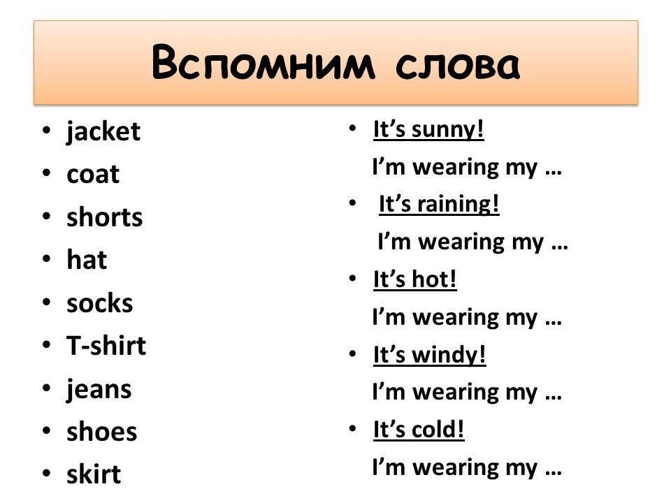 Вспомним слова jacket coat shorts hat socks T-shirt jeans shoes skirt It's sunny.