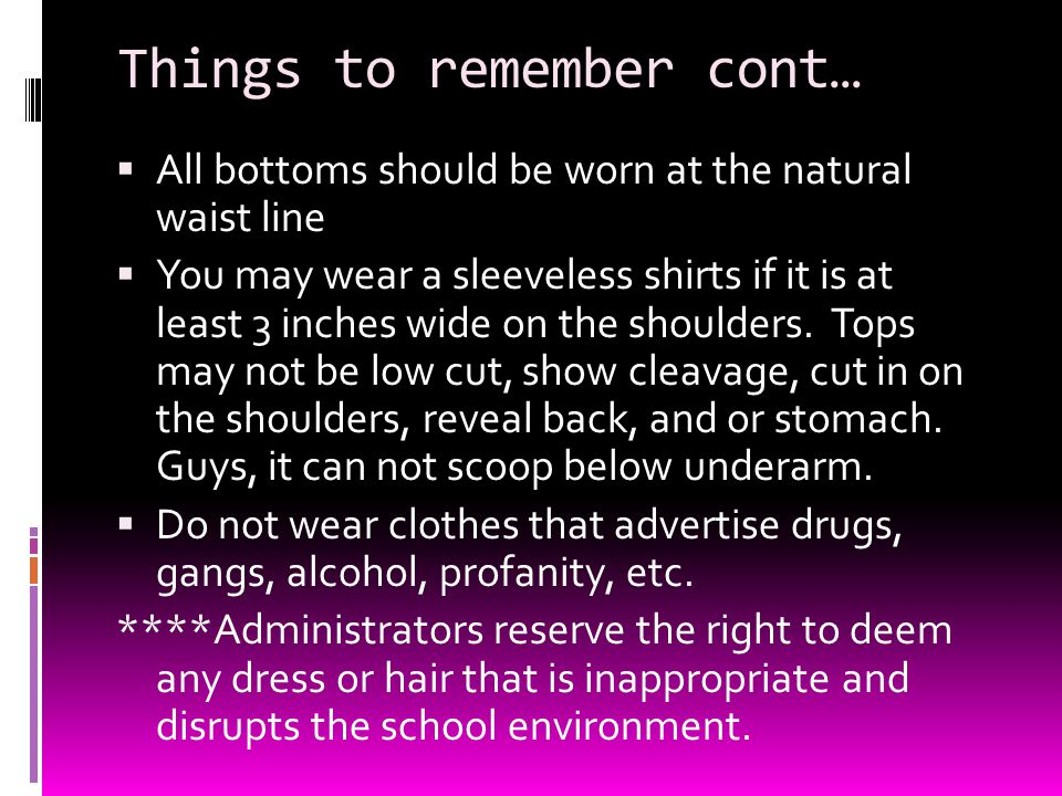Things to remember cont… AAll bottoms should be worn at the natural waist line YYou may wear a sleeveless shirts if it is at least 3 inches wide o