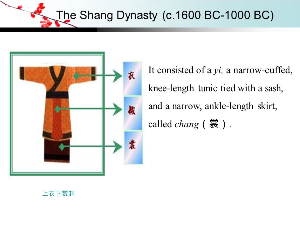 The Shang Dynasty (c.1600 BC-1000 BC) It consisted of a yi, a narrow-cuffed, knee-length tunic tied with a sash, and a narrow, ankle-length skirt, cal