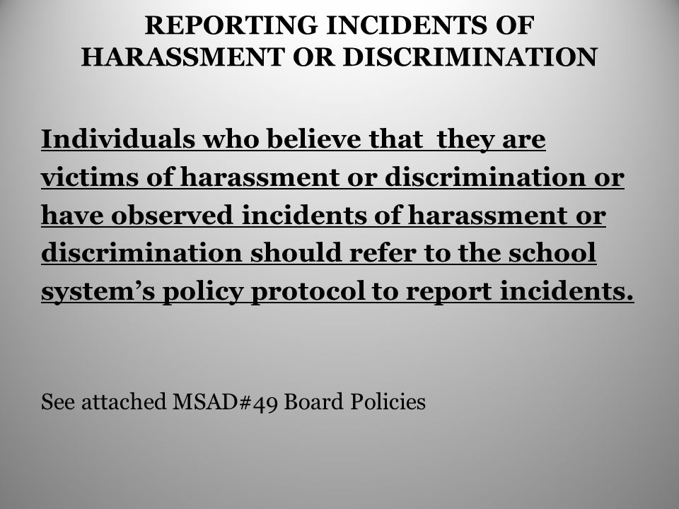 REPORTING INCIDENTS OF HARASSMENT OR DISCRIMINATION Individuals who believe that they are victims of harassment or discrimination or have observed incidents of harassment or discrimination should refer to the school system's policy protocol to report incidents.