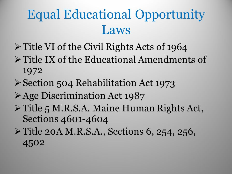 Equal Educational Opportunity Laws  Title VI of the Civil Rights Acts of 1964  Title IX of the Educational Amendments of 1972  Section 504 Rehabilitation Act 1973  Age Discrimination Act 1987  Title 5 M.R.S.A.