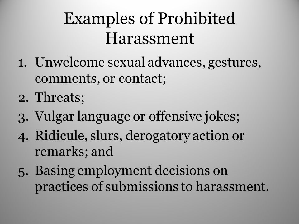 Examples of Prohibited Harassment 1.Unwelcome sexual advances, gestures, comments, or contact; 2.Threats; 3.Vulgar language or offensive jokes; 4.Ridicule, slurs, derogatory action or remarks; and 5.Basing employment decisions on practices of submissions to harassment.
