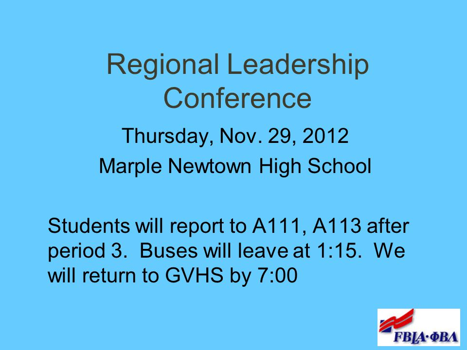 Regional Leadership Conference Thursday, Nov. 29, 2012 Marple Newtown High School Students will report to A111, A113 after period 3. Buses will leave