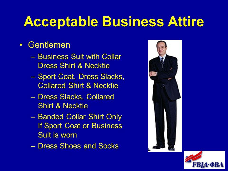 Acceptable Business Attire Gentlemen –Business Suit with Collar Dress Shirt & Necktie –Sport Coat, Dress Slacks, Collared Shirt & Necktie –Dress Slacks, Collared Shirt & Necktie –Banded Collar Shirt Only If Sport Coat or Business Suit is worn –Dress Shoes and Socks