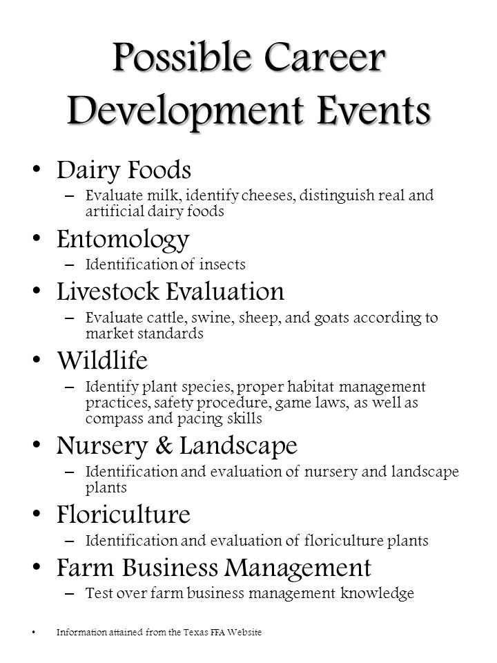 Possible Career Development Events Dairy Foods – Evaluate milk, identify cheeses, distinguish real and artificial dairy foods Entomology – Identification of insects Livestock Evaluation – Evaluate cattle, swine, sheep, and goats according to market standards Wildlife – Identify plant species, proper habitat management practices, safety procedure, game laws, as well as compass and pacing skills Nursery & Landscape – Identification and evaluation of nursery and landscape plants Floriculture – Identification and evaluation of floriculture plants Farm Business Management – Test over farm business management knowledge Information attained from the Texas FFA Website