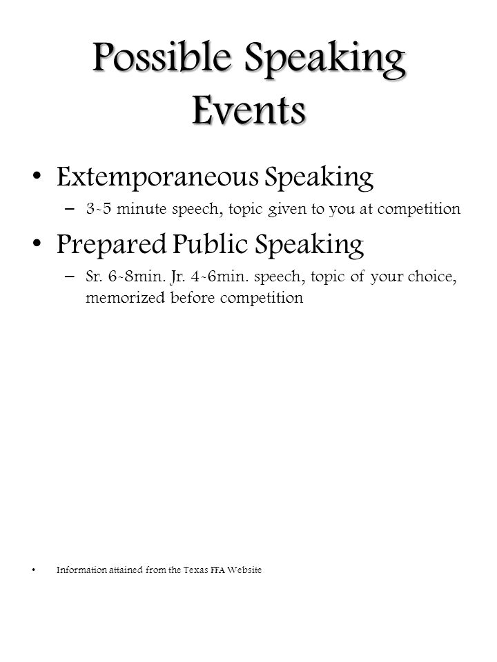 Possible Speaking Events Extemporaneous Speaking – 3-5 minute speech, topic given to you at competition Prepared Public Speaking – Sr.