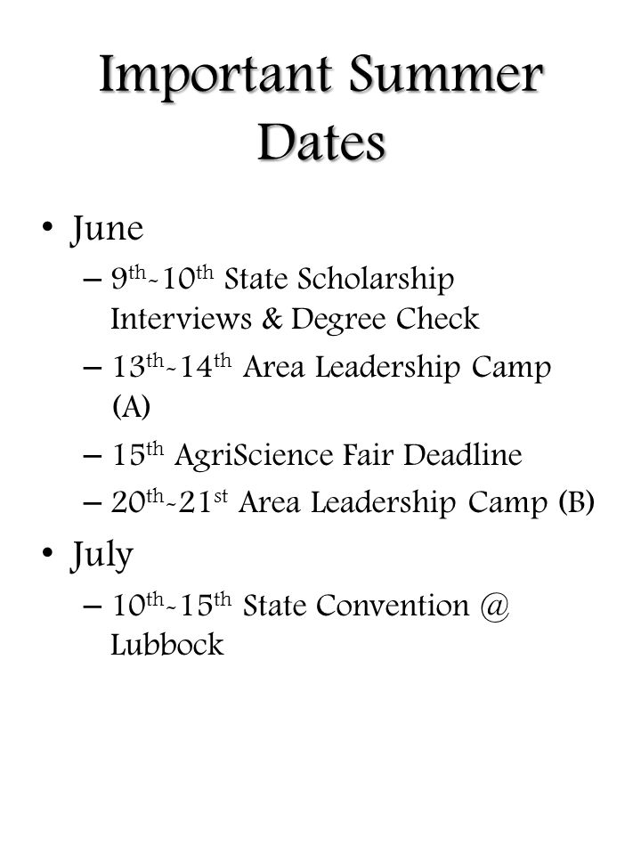 Important Summer Dates June – 9 th -10 th State Scholarship Interviews & Degree Check – 13 th -14 th Area Leadership Camp (A) – 15 th AgriScience Fair Deadline – 20 th -21 st Area Leadership Camp (B) July – 10 th -15 th State Convention @ Lubbock