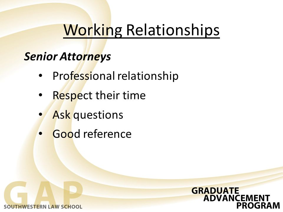 Working Relationships Senior Attorneys Professional relationship Respect their time Ask questions Good reference