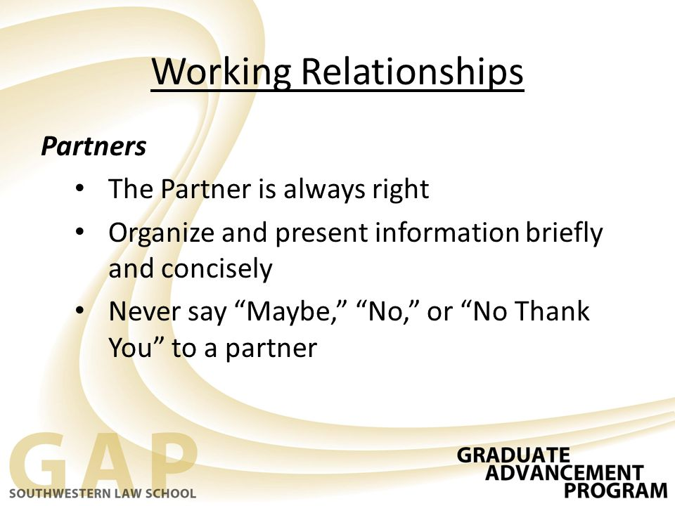 "Working Relationships Partners The Partner is always right Organize and present information briefly and concisely Never say ""Maybe,"" ""No,"" or ""No Than"