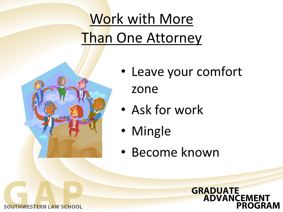 Work with More Than One Attorney Leave your comfort zone Ask for work Mingle Become known
