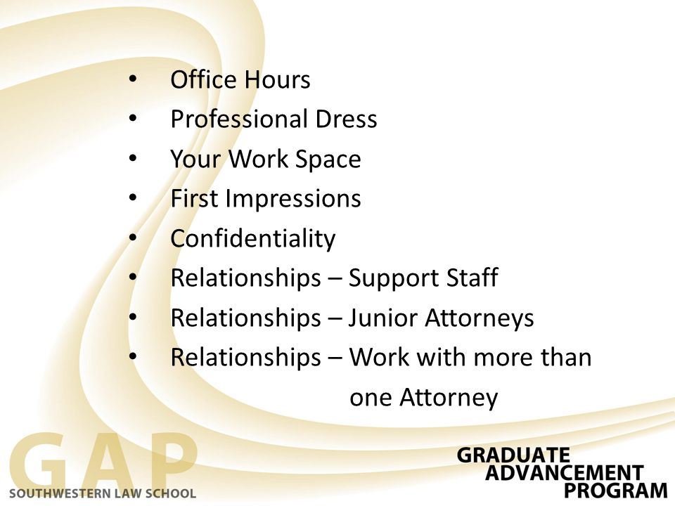 Office Hours Professional Dress Your Work Space First Impressions Confidentiality Relationships – Support Staff Relationships – Junior Attorneys Relat