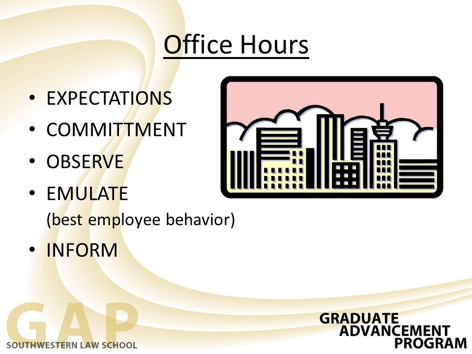 Office Hours EXPECTATIONS COMMITTMENT OBSERVE EMULATE (best employee behavior) INFORM