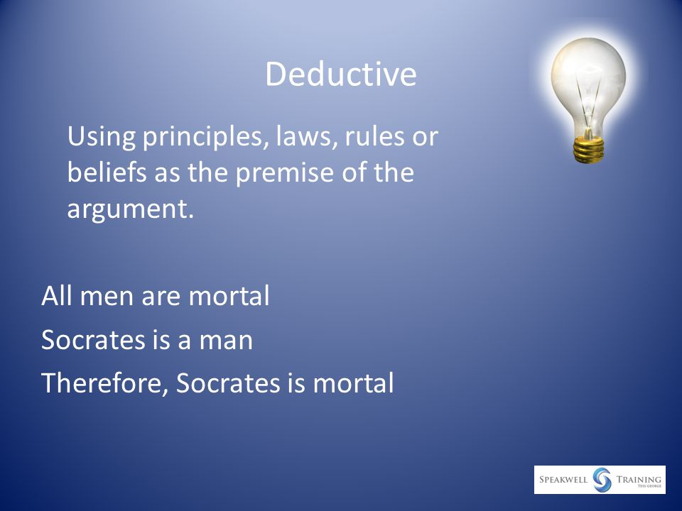 Deductive Using principles, laws, rules or beliefs as the premise of the argument.