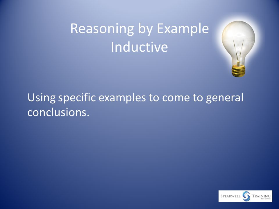 Reasoning by Example Inductive Using specific examples to come to general conclusions.