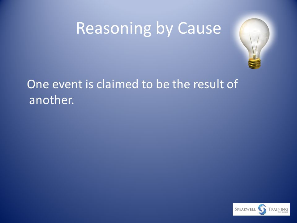 Reasoning by Cause One event is claimed to be the result of another.