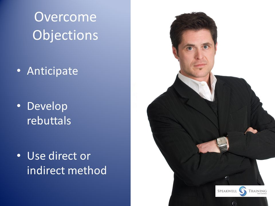 Overcome Objections Anticipate Develop rebuttals Use direct or indirect method
