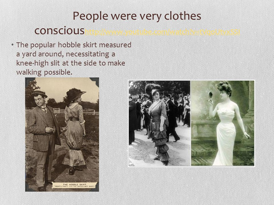 People were very clothes conscious http://www.youtube.com/watch v=tVqoUtvxSSI http://www.youtube.com/watch v=tVqoUtvxSSI The popular hobble skirt measured a yard around, necessitating a knee-high slit at the side to make walking possible.