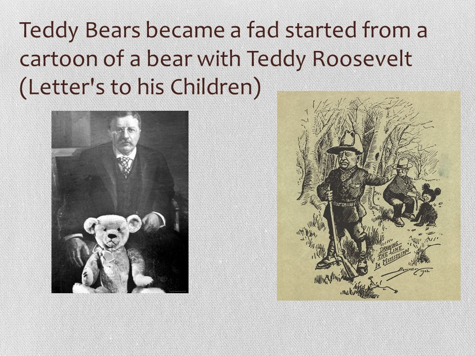 Teddy Bears became a fad started from a cartoon of a bear with Teddy Roosevelt (Letter s to his Children)