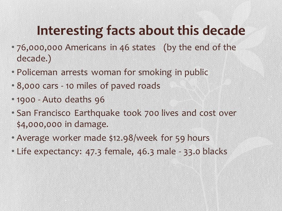 Interesting facts about this decade 76,000,000 Americans in 46 states (by the end of the decade.) Policeman arrests woman for smoking in public 8,000 cars - 10 miles of paved roads 1900 - Auto deaths 96 San Francisco Earthquake took 700 lives and cost over $4,000,000 in damage.