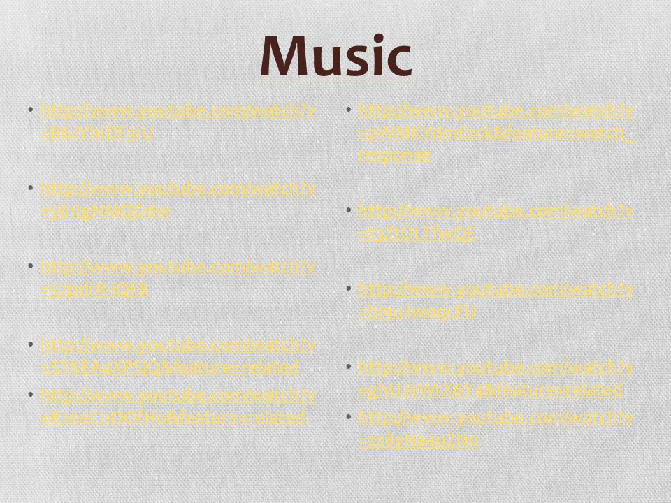 Music http://www.youtube.com/watch v =B6JYhIDF5IU http://www.youtube.com/watch v =B6JYhIDF5IU http://www.youtube.com/watch v =561IgNMQDdw http://www.youtube.com/watch v =561IgNMQDdw http://www.youtube.com/watch v =57pdrR-iQF8 http://www.youtube.com/watch v =57pdrR-iQF8 http://www.youtube.com/watch v =STKEA4XPSjQ&feature=related http://www.youtube.com/watch v =STKEA4XPSjQ&feature=related http://www.youtube.com/watch v =870eCnOOfHo&feature=related http://www.youtube.com/watch v =870eCnOOfHo&feature=related http://www.youtube.com/watch v =pWMKYdmEzck&feature=watch_ response http://www.youtube.com/watch v =pWMKYdmEzck&feature=watch_ response http://www.youtube.com/watch v =t3ZtOLTfwQE http://www.youtube.com/watch v =t3ZtOLTfwQE http://www.youtube.com/watch v =bj9uJwoqcFU http://www.youtube.com/watch v =bj9uJwoqcFU http://www.youtube.com/watch v =ghUJeWrX6Y4&feature=related http://www.youtube.com/watch v =ghUJeWrX6Y4&feature=related http://www.youtube.com/watch v =zz8yNa4uZN0 http://www.youtube.com/watch v =zz8yNa4uZN0