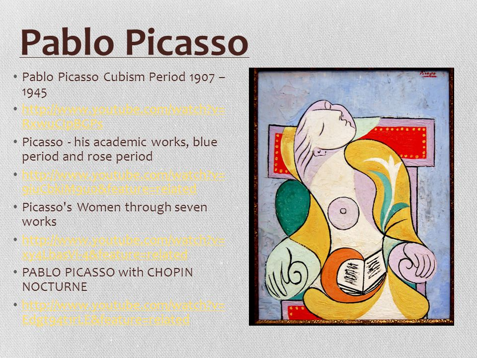 Pablo Picasso Pablo Picasso Cubism Period 1907 – 1945 http://www.youtube.com/watch v= RxwuCIpBGPs http://www.youtube.com/watch v= RxwuCIpBGPs Picasso - his academic works, blue period and rose period http://www.youtube.com/watch v= 9iuCbkiM9u0&feature=related http://www.youtube.com/watch v= 9iuCbkiM9u0&feature=related Picasso s Women through seven works http://www.youtube.com/watch v= xy4LbasVi-4&feature=related http://www.youtube.com/watch v= xy4LbasVi-4&feature=related PABLO PICASSO with CHOPIN NOCTURNE http://www.youtube.com/watch v= Edgt94t1rLE&feature=related http://www.youtube.com/watch v= Edgt94t1rLE&feature=related