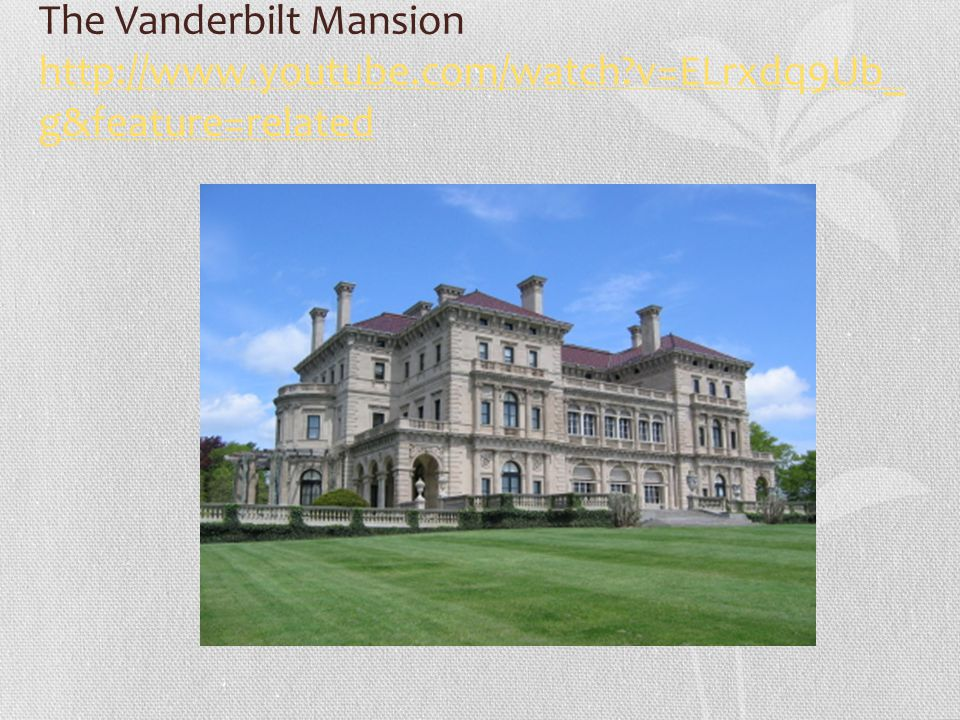 The Vanderbilt Mansion http://www.youtube.com/watch v=ELrxdq9Ub_ g&feature=related http://www.youtube.com/watch v=ELrxdq9Ub_ g&feature=related