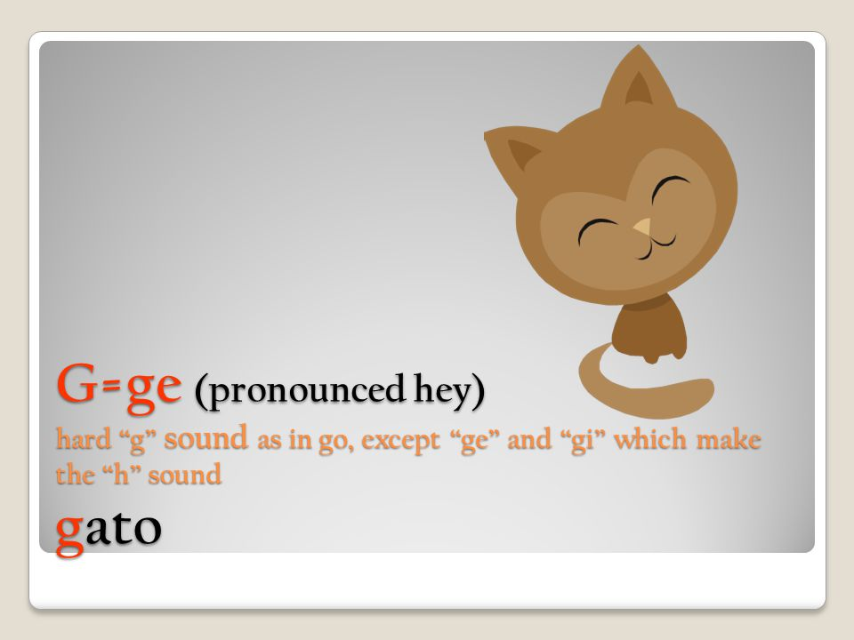 "G=ge (pronounced hey) hard ""g"" sound as in go, except ""ge"" and ""gi"" which make the ""h"" sound gato"