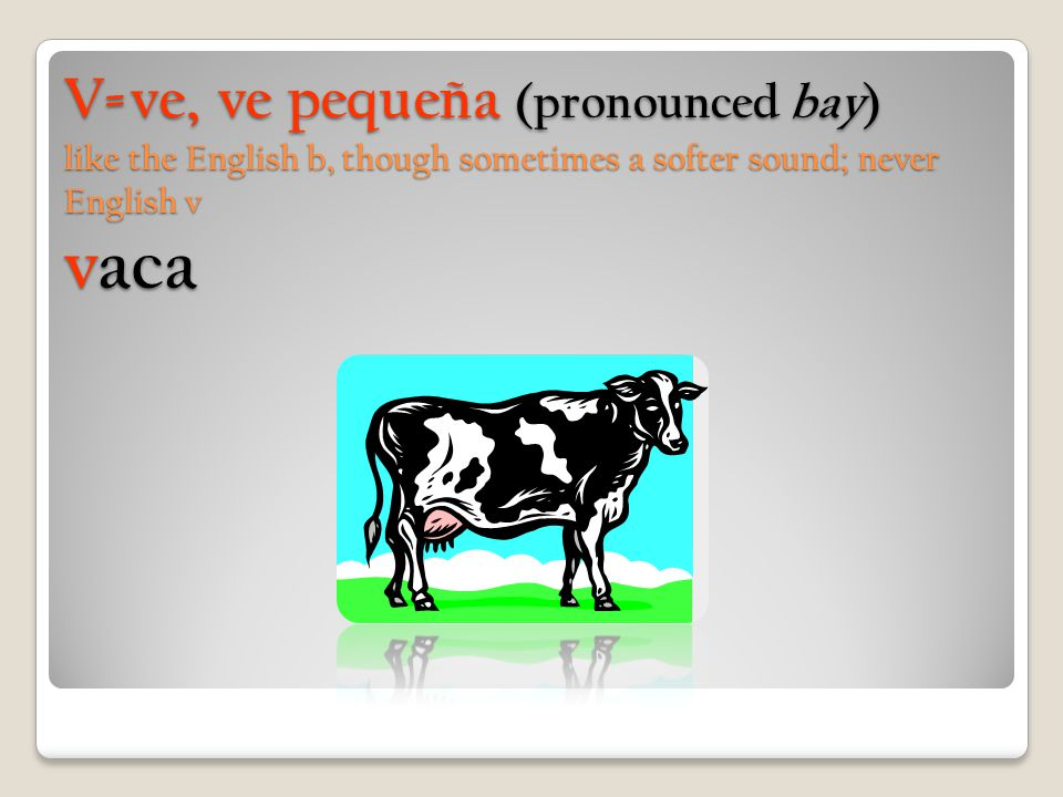 V=ve, ve pequeña (pronounced bay) like the English b, though sometimes a softer sound; never English v vaca