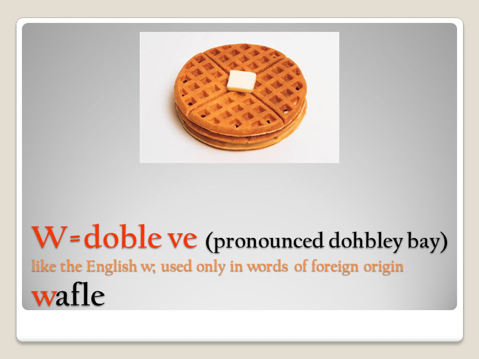 W=doble ve (pronounced dohbley bay) like the English w; used only in words of foreign origin wafle